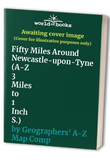 Fifty Miles Around Newcastle-upon-Tyne By Geographers' A-Z Map Company