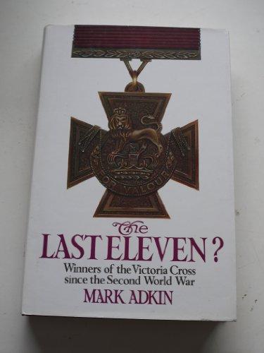 The Last Eleven: Eleven Victoria Crosses Awarded Since World War II by Mark Adkin