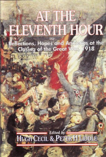 At the Eleventh Hour: Reflections, Hopes and Anxieties at the Closing of the Great War, 1918 By Edited by Peter Liddle