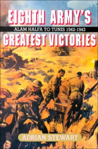 Eighth Army's Greatest Victories: Alam Halfa to Tunis 1942-1943 By Adrian Stewart