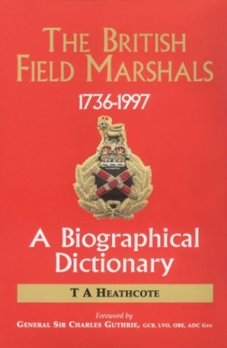 Dictionary of the Field Marshals of the British Army By T. A. Heathcote