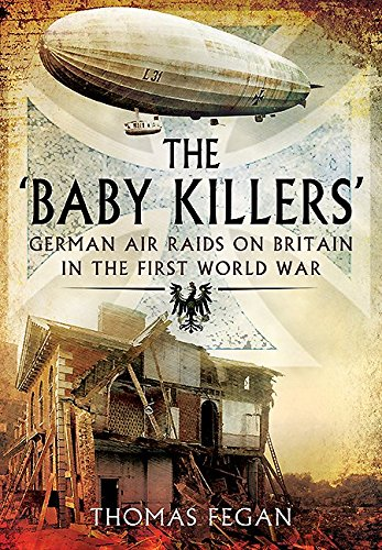Baby Killers: German Air Raids on Britain in the First World War By Thomas Fegan