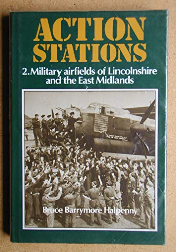 Action Stations - 2. Military Airfields of Lincolnshire and the East Midlands By Bruce Barrymore Halpenny