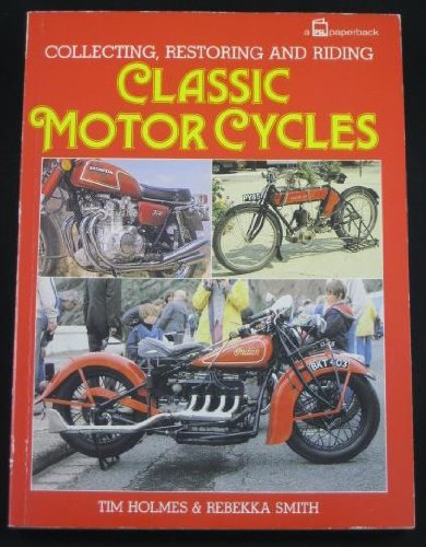 Collecting, Restoring and Riding Classic Motor Cycles By Tim Holmes