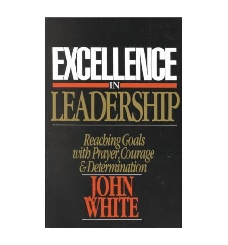 Excellence in Leadership: The Pattern of Nehemiah by John White
