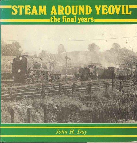 STEAM AROUND YEOVIL - THE FINAL YEARS By DAY JOHN H