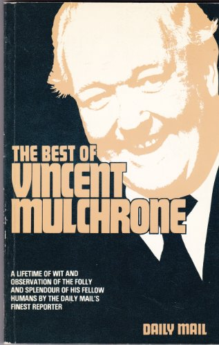 The Best of Vincent Mulchrone: A Lifetime of Wit and Observation of the Folly and Splendour of His Fellow Humans by the Daily Mail's Finest Reporter By Vincent Mulchrone