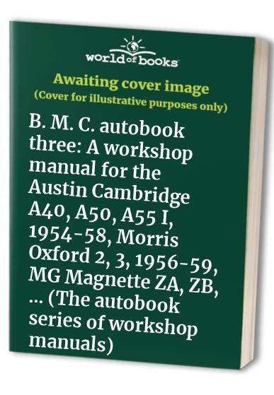 B. M. C. autobook three: A workshop manual for the Austin Cambridge A40, A50, A55 I, 1954-58, Morris Oxford 2, 3, 1956-59, MG Magnette ZA, ZB, ... (The autobook series of workshop manuals) By Kenneth Ball