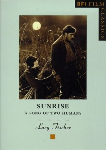 Sunrise: A Song of Two Humans (BFI Film Classics) By Lucy Fischer