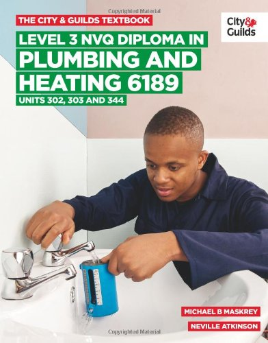 The City & Guilds Textbook: Level 3 NVQ Diploma in Plumbing and Heating 6189 Units 302-303 and 344 By Michael B. Maskrey