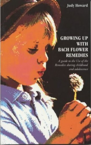 Growing Up with Bach Flower Remedies: A Guide to the Use of the Remedies During Childhood and Adolescence by Judy Howard