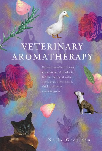 Veterinary Aromatherapy: Natural Remedies for Cats, Dogs, Horses and Birds and for the Rearing of Calves, Cows, Pigs, Goats, Sheep, Chicks, Ducks and Geese by Nelly Grosjean