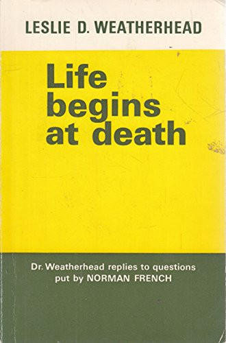 Life Begins at Death By Leslie D. Weatherhead