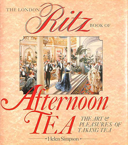 The London Ritz Book of Afternoon Tea: The Art and Pleasures of Taking Tea by Helen Simpson