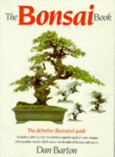 The Bonsai Book: The Definitive Illustrated Guide By Dan Barton