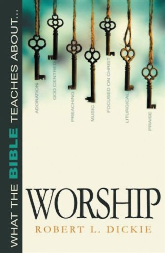 What the Bible Teaches about Worship By Robert L Dickie