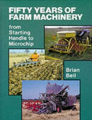 Fifty Years of Farm Machinery: From Starting Handle to Microchip by Brian Bell