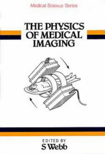 The Physics of Medical Imaging By S. Webb (Institute of Cancer Research and Royal Marsden NHS Trust, UK)