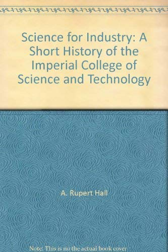 Science for industry: A short history of the Imperial College of Science and Technology and its antecedents By Imperial College of Science and Technology