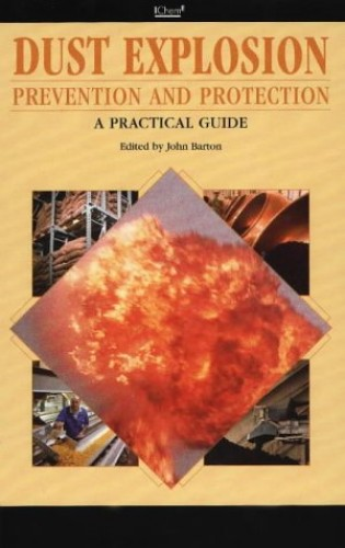 Dust Explosion Prevention and Protection: A Practical Guide By John Barton
