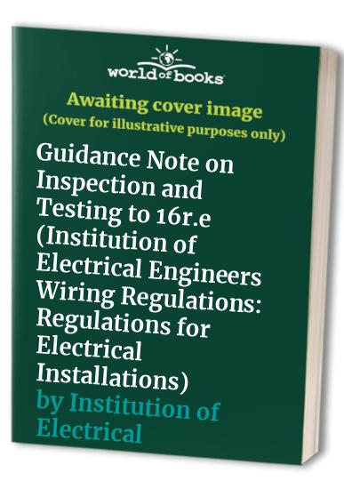 Institution of Electrical Engineers Wiring Regulations: Guidance Note on Inspection and Testing to 16r.e: Regulations for Electrical Installations ... and Associated Trade Publications Series) By Institution of Electrical Engineers