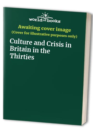 Culture and Crisis in Britain in the Thirties By Jon Clark