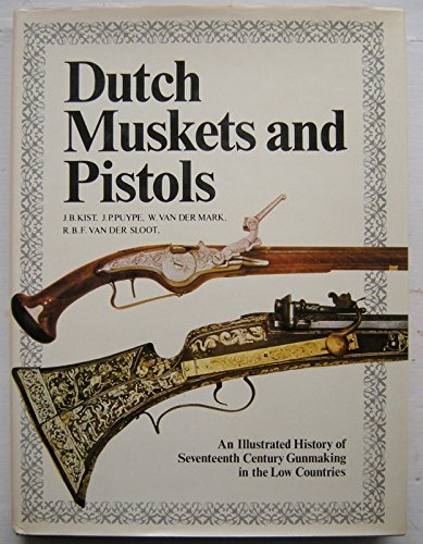 Dutch Muskets and Pistols: Illustrated History of Seventeenth Century Gunmaking in the Low Countries by J.B. Kist