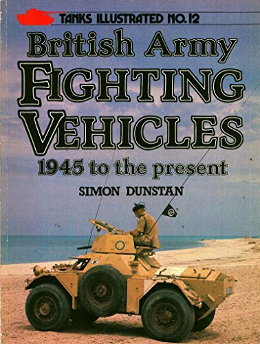 British Army Fighting Vehicles, 1945 to the Present by Simon Dunstan