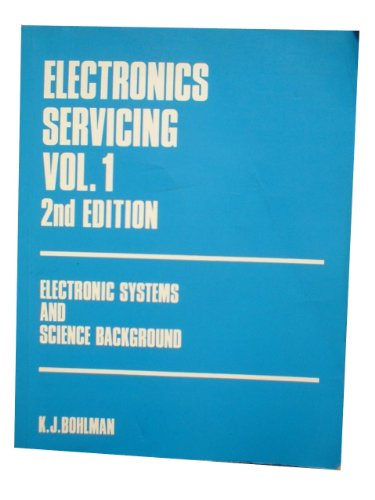 Electronics Servicing: v. 1: Electronic Systems and Science Background by K.J. Bohlman
