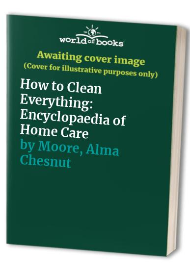 How to Clean Everything By Alma Chesnut Moore