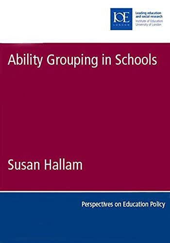 Ability Grouping in Schools By Susan Hallam (Dean of the Faculty of Policy and Society and Professor of Education, Institute of Education, University of London)