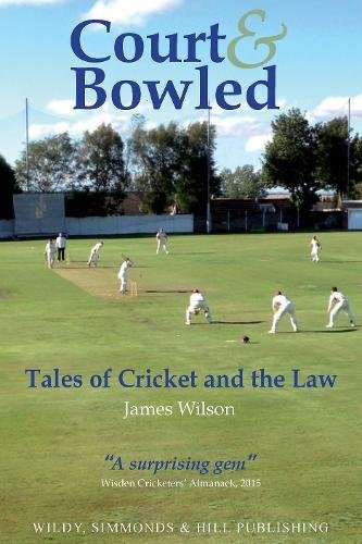 Court and Bowled: Tales of Cricket and the Law By James Wilson
