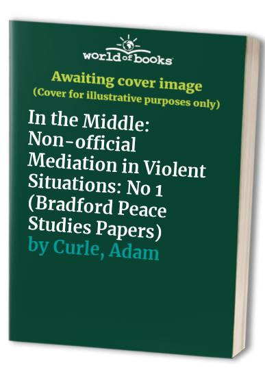 In the Middle: Non-official Mediation in Violent Situations by Adam Curle