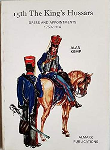 15th The King's Hussars: Dress and Appointments, 1759-1914 By Alan Kemp
