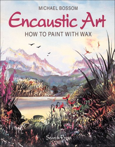 Encaustic Art: How to Paint with Wax By Michael Bossom
