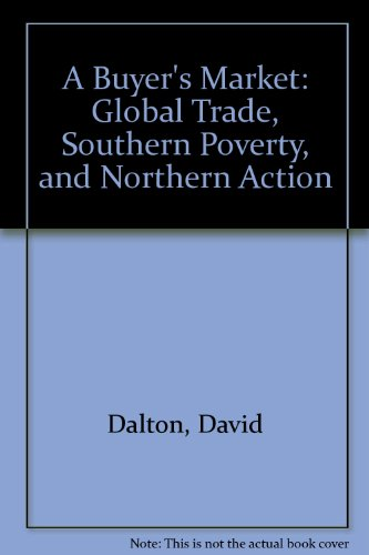 A Buyer's Market: Global Trade, Southern Poverty, and Northern Action by David Dalton