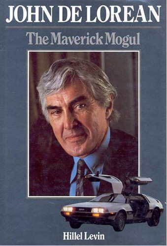 John De Lorean: The Maverick Mogul by Hillel Levin