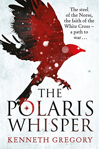 The Polaris Whisper: The Steel of the Norse, the Faith of the Christian White Cross Followers - A Path to War by Kenneth Gregory