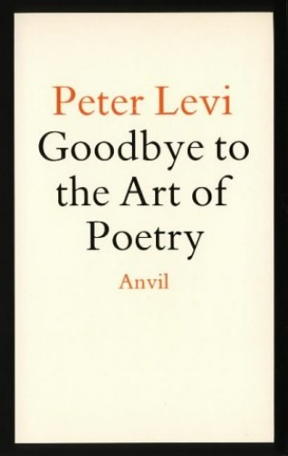 Goodbye to the Art of Poetry By Peter Levi