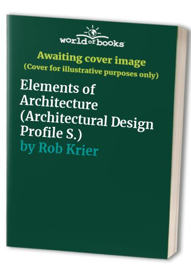Elements of Architecture (Architectural Design Profile S.) By Rob Krier