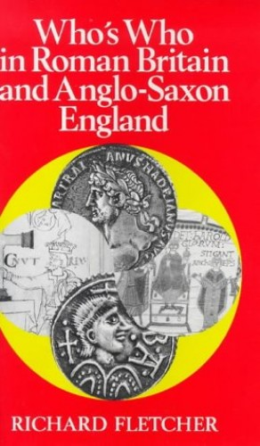 Who's Who in Roman Britain and Anglo-Saxon England By Richard Fletcher