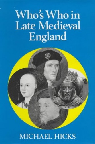 Who's Who in Late Mediaeval England, 1272-1485 by Michael Hicks