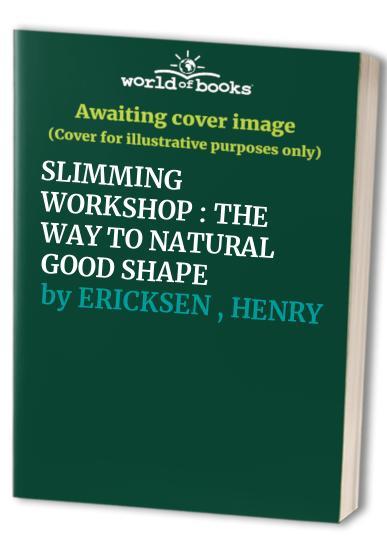 SLIMMING WORKSHOP : THE WAY TO NATURAL GOOD SHAPE By HENRY ERICKSEN