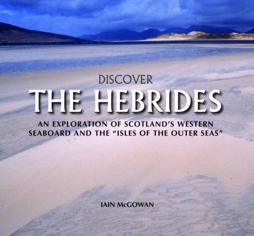 Discover the Hebrides: An Exploration of Scotland's Western Seaboard and the Isles of the Outer Seas By Iain McGowan