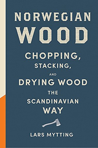 Norwegian Wood: Chopping, Stacking and Drying Wood the Scandinavian Way by Lars Mytting