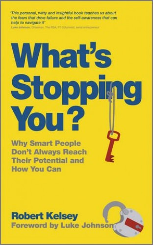 What's Stopping You: Why Smart People Don't Always Reach Their Potential and Why You Can by Robert Kelsey