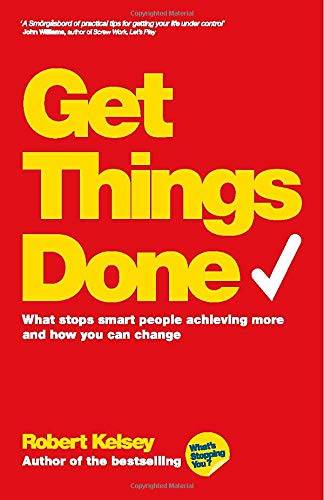 Get Things Done: What Stops Smart People Achieving More and How You Can Change by Robert Kelsey