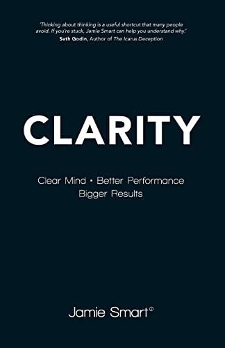 Clarity: Clear Mind, Better Performance, Bigger Results By Jamie Smart