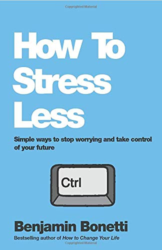 How To Stress Less: Simple ways to stop worrying and take control of your future By Benjamin Bonetti