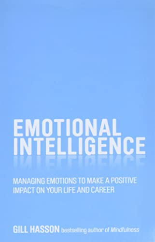 Emotional Intelligence: Managing emotions to make a positive impact on your life and career By Gill Hasson
